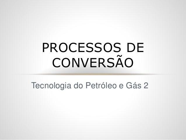 Tecnologia do Petróleo e Gás 2 PROCESSOS DE CONVERSÃO