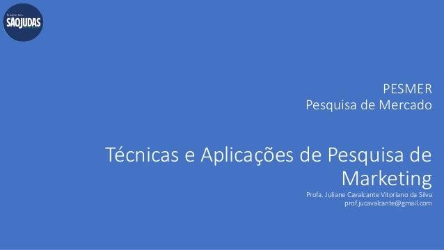 PESMER Pesquisa de Mercado Técnicas e Aplicações de Pesquisa de Marketing Profa. Juliane Cavalcante Vitoriano da Silva pro...