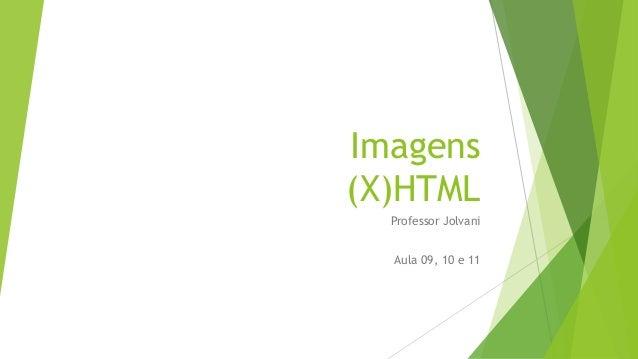 Imagens  (X)HTML  Professor Jolvani  Aula 09, 10 e 11