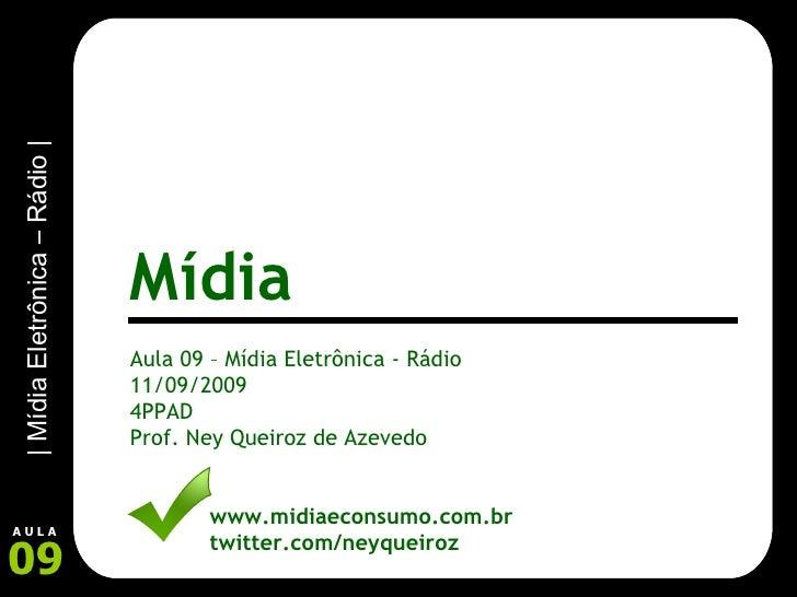 Aula 09 – Mídia Eletrônica - Rádio 11/09/2009 4PPAD Prof. Ney Queiroz de Azevedo www.midiaeconsumo.com.br twitter.com/neyq...