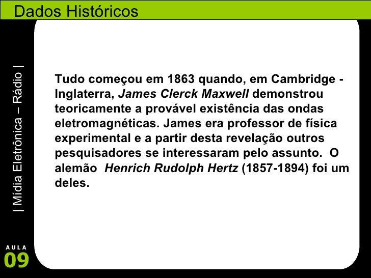 Dados Históricos Tudo começou em 1863 quando, em Cambridge - Inglaterra,  James Clerck Maxwell  demonstrou teoricamente a ...