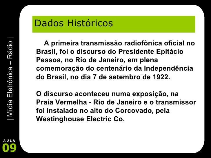 Dados Históricos   A primeira transmissão radiofônica oficial no Brasil, foi o discurso do Presidente Epitácio Pessoa, ...