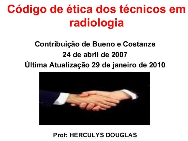 Código de ética dos técnicos em radiologia Contribuição de Bueno e Costanze 24 de abril de 2007 Última Atualização 29 de j...