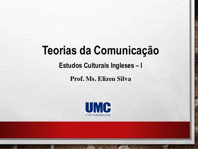 Teorias da Comunicação Estudos Culturais Ingleses – I Prof. Ms. Elizeu Silva