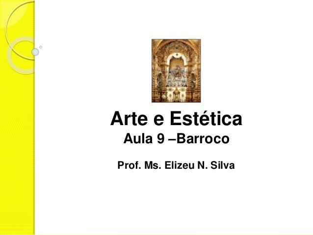 Arte e Estética Aula 9 –Barroco Prof. Ms. Elizeu N. Silva