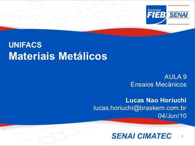 1 UNIFACS Materiais Metálicos AULA 9 Ensaios Mecânicos Lucas Nao Horiuchi lucas.horiuchi@braskem.com.br 04/Jun/10