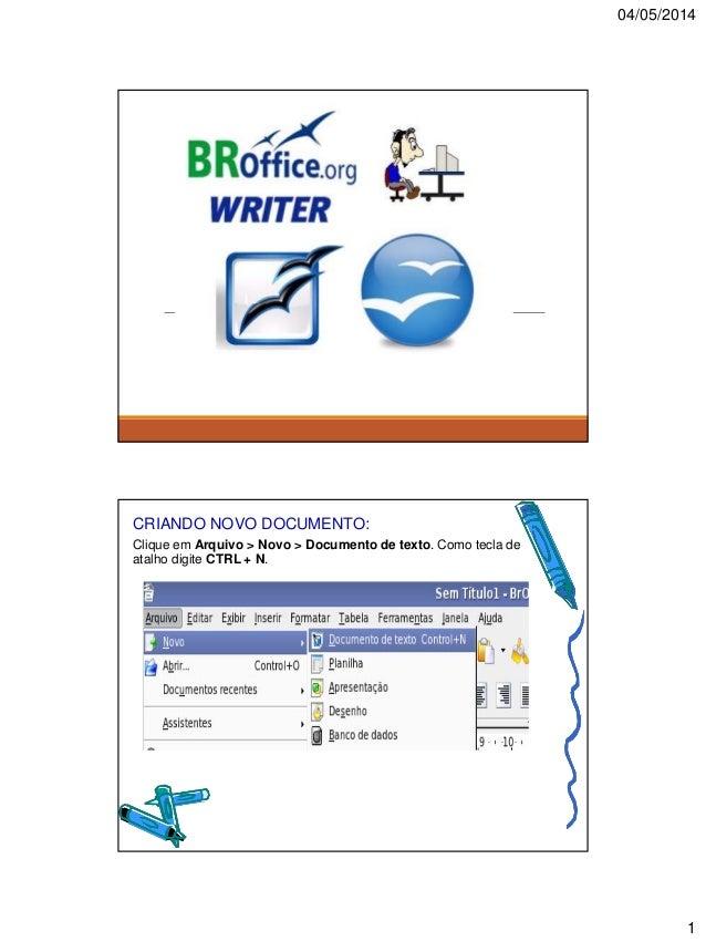 04/05/2014 1 CRIANDO NOVO DOCUMENTO: Clique em Arquivo > Novo > Documento de texto. Como tecla de atalho digite CTRL + N.