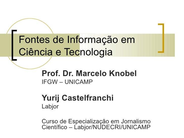 Fontes de Informação em Ciência e Tecnologia Prof. Dr. Marcelo Knobel IFGW – UNICAMP Yurij Castelfranchi Labjor Curso de E...