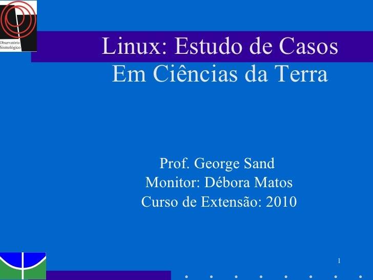 Linux: Estudo de Casos Em Ciências da Terra Prof. George Sand  Monitor: Débora Matos Curso de Extensão: 2010