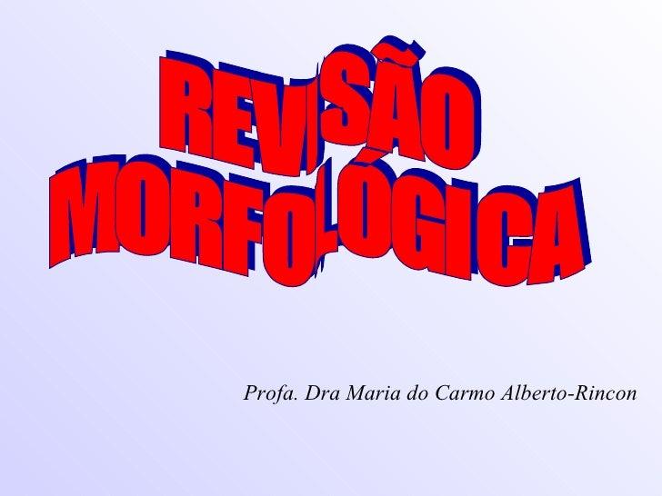 REVISÃO  MORFOLÓGICA Profa. Dra Maria do Carmo Alberto-Rincon