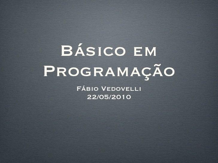 Básico em Programação <ul><li>Fábio Vedovelli </li></ul><ul><li>22/05/2010 </li></ul>