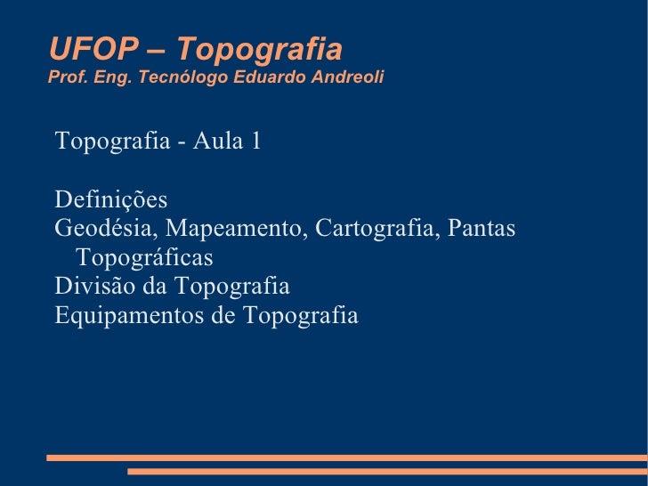 UFOP – Topografia Prof. Eng. Tecnólogo Eduardo Andreoli Topografia - Aula 1 <ul><li>Definições