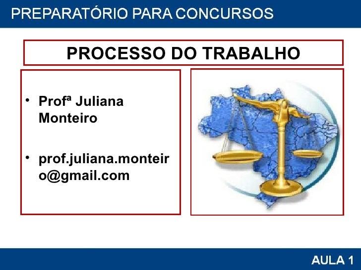 PROCESSO DO TRABALHO <ul><li>Profª Juliana Monteiro </li></ul><ul><li>[email_address] </li></ul>