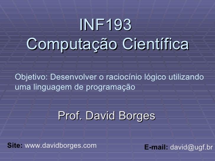 INF193  Computação Científica Prof. David Borges Site:  www.davidborges.com E-mail:  david@ugf.br Objetivo: Desenvolver o ...