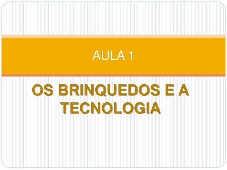 OS BRINQUEDOS E A TECNOLOGIA <br />AULA 1<br />