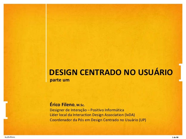 DESIGN CENTRADO NO USUÁRIO parte um Érico Fileno , M.Sc. Designer de Interação – Positivo Informática Líder local da Inter...