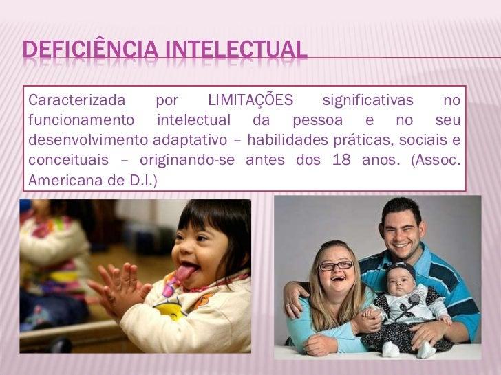 Caracterizada por LIMITAÇÕES significativas no funcionamento intelectual da pessoa e no seu desenvolvimento adaptativo – h...