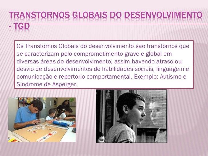 Os Transtornos Globais do desenvolvimento são transtornos que se caracterizam pelo comprometimento grave e global em diver...
