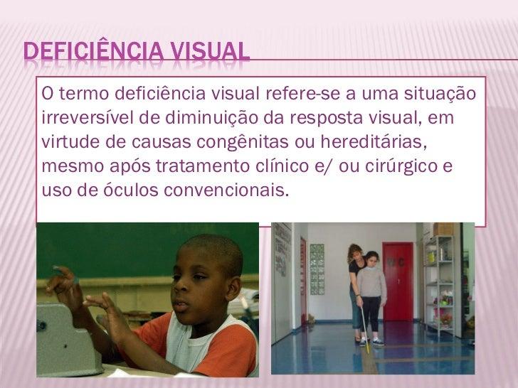 O termo deficiência visual refere-se a uma situação irreversível de diminuição da resposta visual, em virtude de causas co...