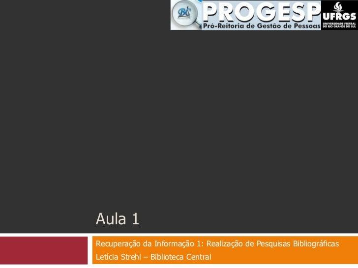 Aula 1<br />Recuperação da Informação 1: Realização de Pesquisas Bibliográficas<br />Letícia Strehl – Biblioteca Central<b...