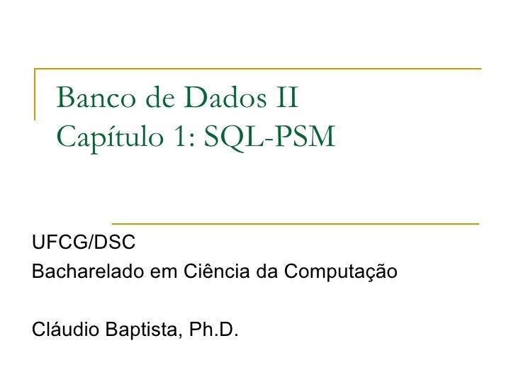 Banco de Dados II Capítulo 1: SQL-PSM UFCG/DSC Bacharelado em Ciência da Computação Cláudio Baptista, Ph.D.