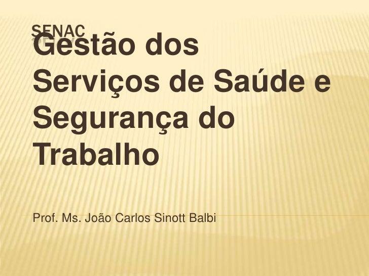 senac<br />Gestão dos Serviços de Saúde e Segurança do Trabalho<br />Prof. Ms. João Carlos Sinott Balbi<br />