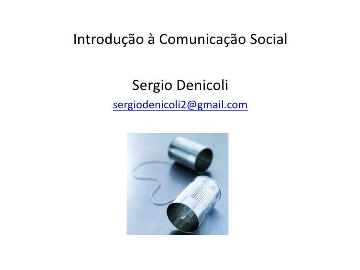 Introdução à Comunicação Social<br />SergioDenicoli<br />sergiodenicoli2@gmail.com<br />