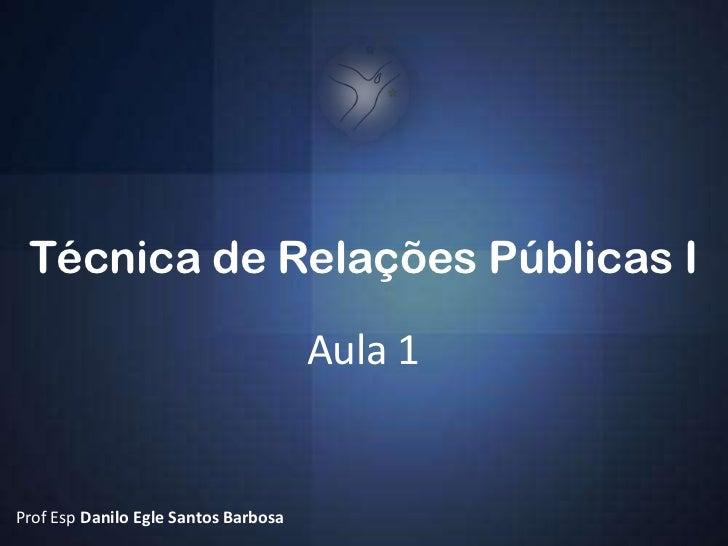 Técnica de Relações Públicas I                                      Aula 1Prof Esp Danilo Egle Santos Barbosa