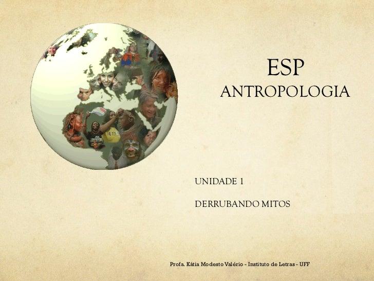 ESP                    ANTROPOLOGIA         UNIDADE 1         DERRUBANDO MITOSProfa. Kátia Modesto Valério - Instituto de ...