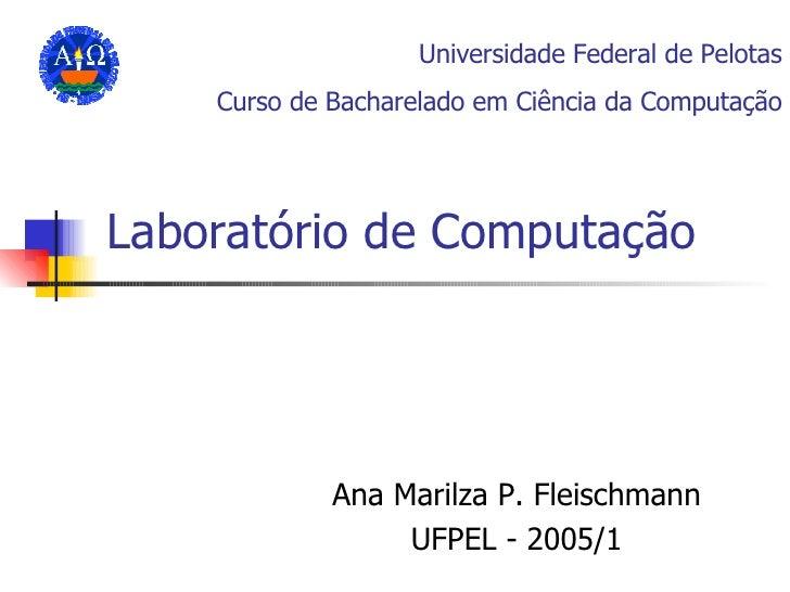 Laboratório de Computação Ana Marilza P. Fleischmann UFPEL - 2005/1 Universidade Federal de Pelotas Curso de Bacharelado e...