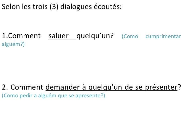 Selon les trois (3) dialogues écoutés:1.Comment saluer quelqu'un?               (Como   cumprimentaralguém?)2. Comment dem...