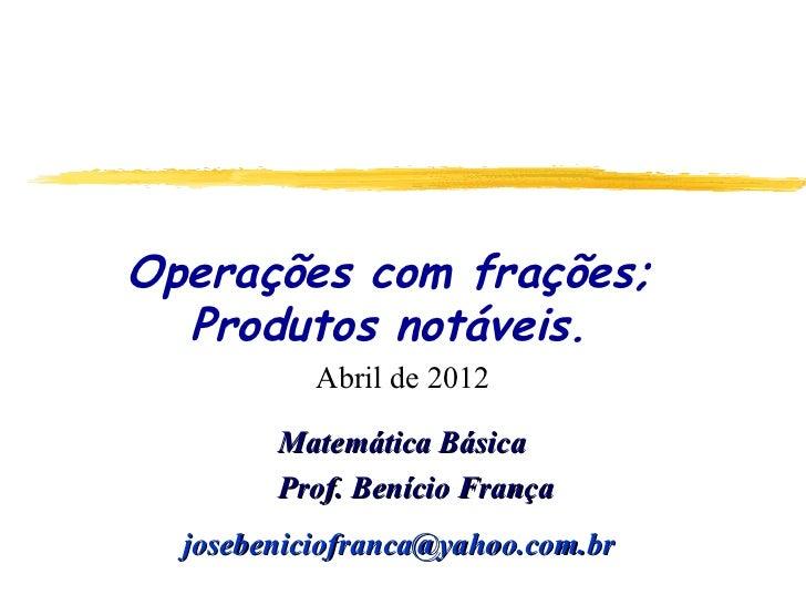 Operações com frações;  Produtos notáveis.           Abril de 2012        Matemática Básica        Prof. Benício França  j...