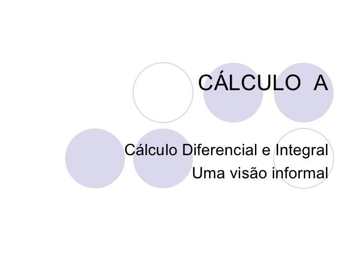 CÁLCULO  A Cálculo Diferencial e Integral Uma visão informal