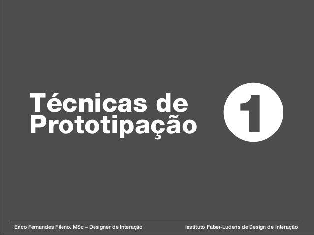 Técnicas de Prototipação Érico Fernandes Fileno. MSc – Designer de Interação Instituto Faber-Ludens de Design de Interação