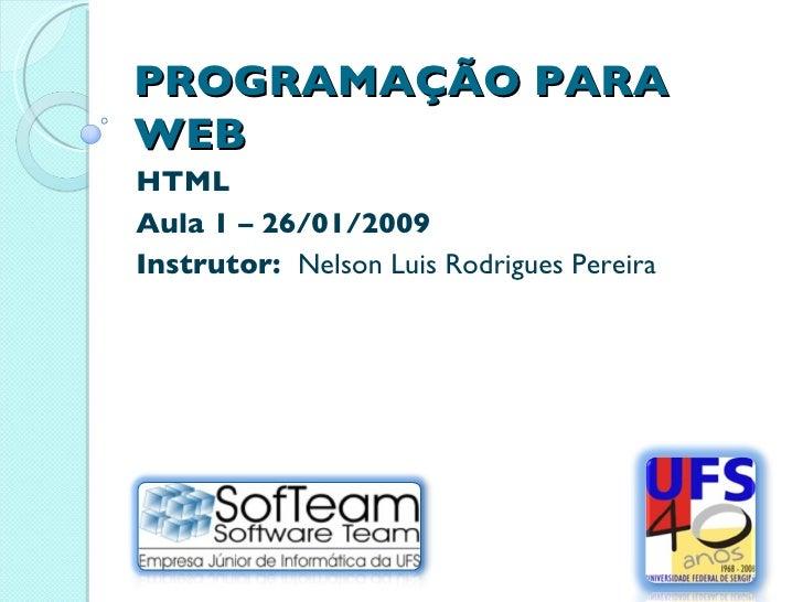 PROGRAMAÇÃO PARA WEB HTML Aula 1 – 26/01/2009 Instrutor:  Nelson Luis Rodrigues Pereira