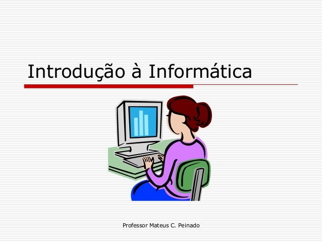 Introdução à Informática          Professor Mateus C. Peinado