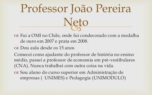 Professor João Pereira          Neto             Fui a OMI no Chile, onde fui condecorado com a medalha  de ouro em 2007...