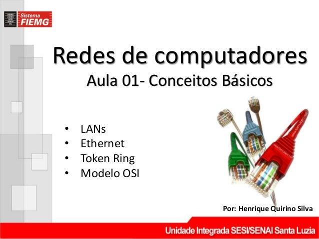 Redes de computadoresPor: Henrique Quirino SilvaAula 01- Conceitos Básicos• LANs• Ethernet• Token Ring• Modelo OSI
