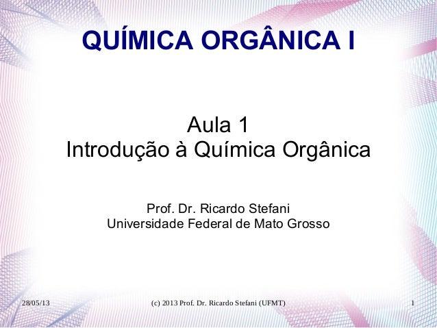 28/05/13 (c) 2013 Prof. Dr. Ricardo Stefani (UFMT) 1QUÍMICA ORGÂNICA IAula 1Introdução à Química OrgânicaProf. Dr. Ricardo...