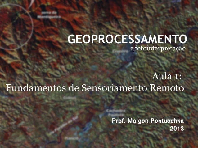 GEOPROCESSAMENTOe fotointerpretaçãoProf. Maigon Pontuschka2013Aula 1:Fundamentos de Sensoriamento Remoto