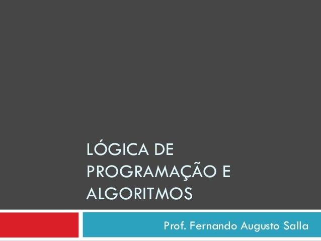 Prof. Fernando Augusto Salla LÓGICA DE PROGRAMAÇÃO E ALGORITMOS
