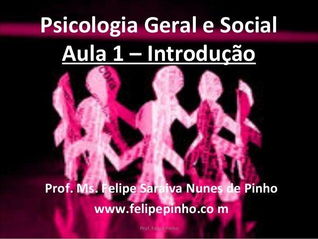 Psicologia Geral e Social Aula 1 – IntroduçãoAula 1 – Introdução Prof. Ms. Felipe Saraiva Nunes de Pinho www.felipepinho.c...
