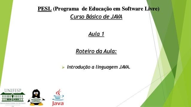 PESL (Programa de Educação em Software Livre) Curso Básico de JAVA Aula 1 Roteiro da Aula:   Introdução a linguagem JAVA.
