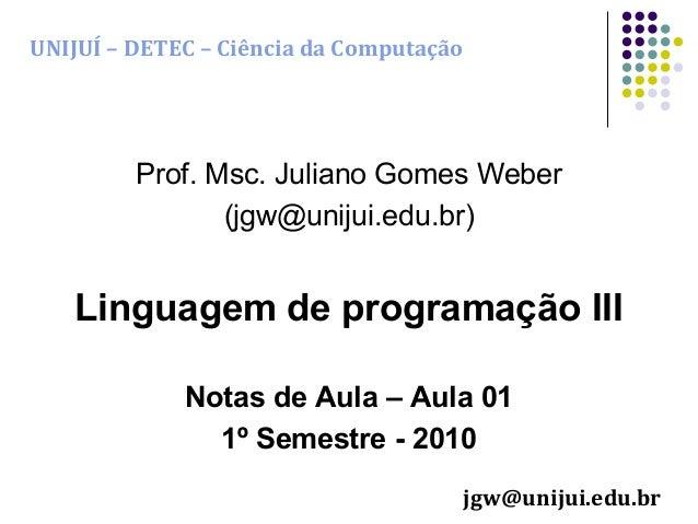 UNIJUÍ – DETEC – Ciência da Computação  Prof. Msc. Juliano Gomes Weber (jgw@unijui.edu.br)  Linguagem de programação III N...