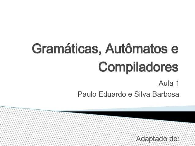 Gramáticas, Autômatos e Compiladores Aula 1 Paulo Eduardo e Silva Barbosa  Adaptado de:
