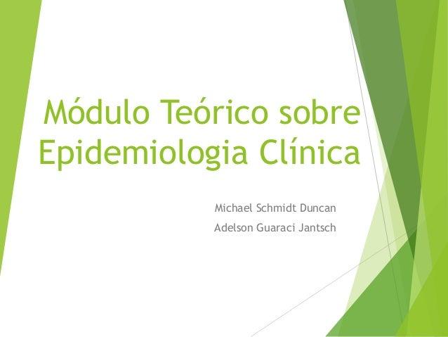 Módulo Teórico sobre Epidemiologia Clínica Michael Schmidt Duncan Adelson Guaraci Jantsch