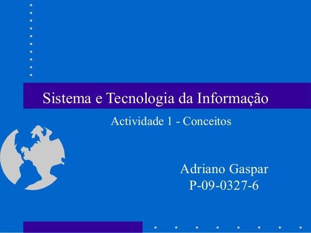 Sistema e Tecnologia da Informação Adriano Gaspar P-09-0327-6 Actividade 1 - Conceitos