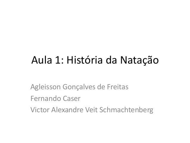 Aula 1: História da Natação Agleisson Gonçalves de Freitas Fernando Caser Victor Alexandre Veit Schmachtenberg