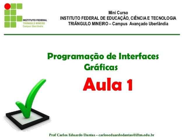 Programação de Interfaces Gráficas Aula 1 Mini Curso INSTITUTO FEDERAL DE EDUCAÇÃO, CIÊNCIA E TECNOLOGIA TRIÂNGULO MINEIRO...