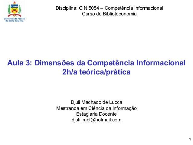Aula 3: Dimensões da Competência Informacional 2h/a teórica/prática Djuli Machado de Lucca Mestranda em Ciência da Informa...
